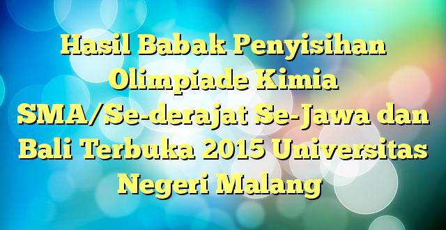 Hasil Babak Penyisihan Olimpiade Kimia SMA/Se-derajat Se-Jawa dan Bali Terbuka 2015 Universitas Negeri Malang