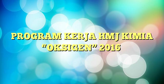 """PROGRAM KERJA HMJ KIMIA """"OKSIGEN"""" 2016"""