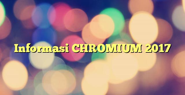 Informasi CHROMIUM 2017