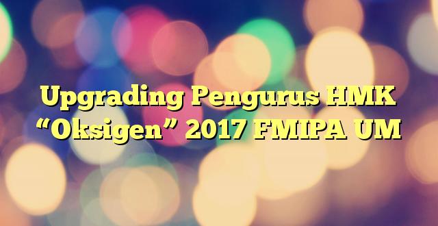 """Upgrading Pengurus HMK """"Oksigen"""" 2017 FMIPA UM"""