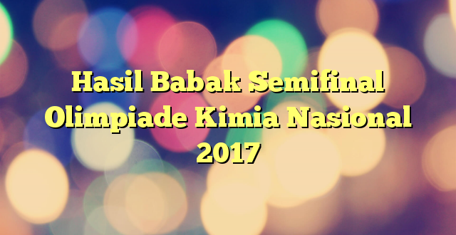 Hasil Babak Semifinal Olimpiade Kimia Nasional 2017