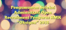 "Pengumuman Seleksi Administrasi Open Recruitment Pengurus HMK ""Oksigen"" 2018"